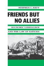 Friends but No Allies : Economic Liberalism and the Law of Nations - Stephen C. Neff