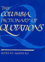 The Columbia Dictionary of Quotations : Speeches That Inspired Heroic Deeds