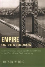 Empire on the Hudson : Entrepreneurial Vision and Political Power at the Port of New York Authority - Jameson W. Doig