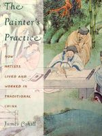 The Painter's Practice : How Artists Lived and Worked in Traditional China - James Cahill