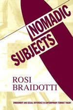 Nomadic Subjects : Embodiment and Sexual Difference in Contemporary Feminist Theory - Rosi Braidotti