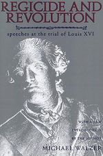 Regicide and Revolution : Speeches at the Trial of Louis XVI - Michael Walzer