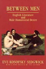 Between Men : English Literature and Male Homosocial Desire - Eve Kosofsky Sedgwick