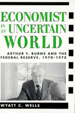 Economist in an Uncertain World : Arthur F.Burns and the Federal Reserve, 1970-1978 - Wyatt C. Wells