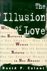 The Illusion of Love : Why the Battered Woman Returns to Her Abuser - David P. Celani