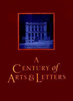 A Century of Arts and Letters : The History of the National Institute of Arts and Letters and the American Acadmey of Arts and Letters as Told, Decade by Decade, by Twelve Members