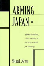 Arming Japan : Defense Production, Alliance Politics and the Post-War Search for Autonomy - Michael J. Green