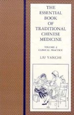 The Essential Book of Traditional Chinese Medicine: v. 2 : Clinical Practice - Liu Yanchi