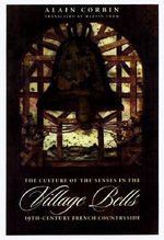 Village Bells : The Culture of the Senses in the Nineteenth-Century French Countryside - Alain Corbin