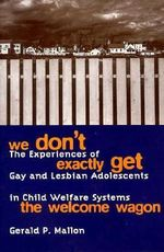 We Don't Exactly Get the Welcome Wagon : The Experiences of Gay and Lesbian Adolescents in Child Welfare Systems - Gerald P. Mallon