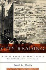 City Reading : Written Words and Public Spaces in Antebellum New York - David Henkin