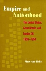 Empire and Nationhood : The United States, Great Britain, and Iranian Oil, 1950-1954 - Mary Ann Heiss