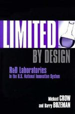 Limited by Design : R and D Laboratories in the U.S. National Innovation System - Michael Crow