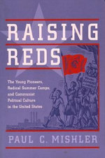 Raising Reds : The Young Pioneers, Radical Summer Camps, and Communist Political Culture in the United States - Paul C. Mishler