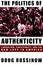 The Politics of Authenticity : Liberalism, Christianity and the New Left in America - Doug Rossinow