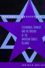 Decade of Transition : Eisenhower, Kennedy and the Origins of the American-Israeli Alliance - Abraham Ben-Zvi