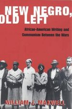 New Negro, Old Left : African-American Writing and Communism Between the Wars - William J. Maxwell