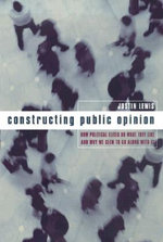 Constructing Public Opinion : How Political Elites Do What They Like and Why We Seem to Go Along with it - Justin Lewis