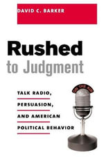 Rushed to Judgment? : Talk Radio, Persuasion and American Political Behavior - David Barker