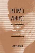 Intimate Violence : Attacks Upon Psychic Interiority - Joseph Scalia