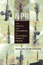 NPR : The Trials and Triumphs of National Public Radio - Michael P. McCauley