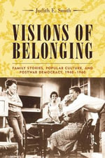 Visions of Belonging : Family Stories, Popular Culture and Postwar Democracy 1940-1960 - Judith E. Smith