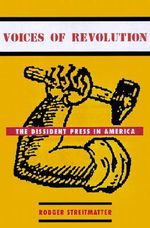 Voices of Revolution : The Dissident Press in America - Rodger Streitmatter