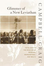 Glimmer of a New Leviathan : Total War in the Realism of Niebuhr, Morgenthau, and Waltz - Campbell Craig