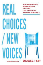 Real Choices/New Voices : How Proportional Representation Elections Could Revitalize American Democracy - Douglas J. Amy