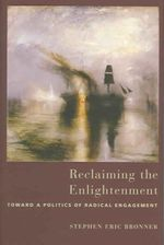 Reclaiming the Enlightenment : Toward a Politics of Radical Engagement - Stephen Eric Bronner