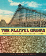 The Playful Crowd : Pleasure Places in the Twentieth Century - Gary S. Cross