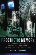 Prosthetic Memory : The Transformation of American Remembrance in the Age of Mass Culture - Alison Landsberg