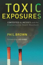 Toxic Exposures : Contested Illnesses and the Environmental Health Movement - Phil Brown