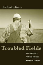 Troubled Fields : Men, Emotions and the Crisis in American Farming - Eric Ramirez-Ferrero