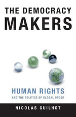 The Democracy Makers : Human Rights and the Politics of Global Order - Nicolas Guilhot
