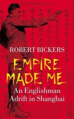 Empire Made Me : An Englishman Adrift in Shanghai - Robert A. Bickers