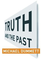 Truth and the Past : Columbia Themes in Philosophy - Michael Dummett
