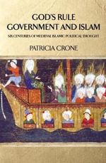 God's Rule - Government and Islam : Six Centuries of Medieval Islamic Political Thought - Patricia Crone