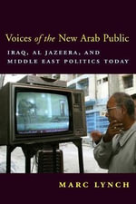 Voices of the New Arab Public : Iraq, Al-Jazeera and Middle East Politics Today - Marc Lynch