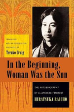 In the Beginning, Woman Was the Sun : The Autobiography of a Japanese Feminist - Raicho Hiratsuka