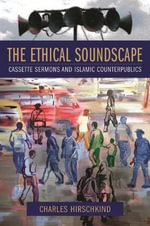 The Ethical Soundscape : Cassette Sermons and Islamic Counterpublics - Charles Hirschkind