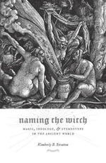Naming the Witch : Magic, Ideology, and Stereotype in the Ancient World - Kimberly B. Stratton