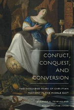 Conflict, Conquest, and Conversion : Two Thousand Years of Christian Missions in the Middle East - Eleanor H. Tejirian