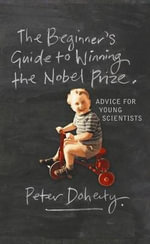 The Beginner's Guide to Winning the Nobel Prize : Advice for Young Scientists - Peter Doherty