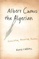 Albert Camus the Algerian : Colonialism, Terrorism, Justice - David Carroll