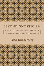 Beyond Gnosticism : Myth, Lifestyle, and Society in the School of Valentinus - Ismo O. Dunderberg