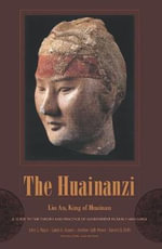 The Huainanzi : A Guide to the Theory and Practice of Government in Early Han China, by Liu An, King of Huainan - Liu An