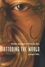 Tattooing the World : Pacific Designs in Print and Skin - Juniper Ellis