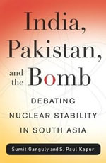 India, Pakistan, and the Bomb : Debating Nuclear Stability in South Asia - Sumit Ganguly