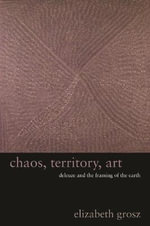 Chaos, Territory, Art : Deleuze and the Framing of the Earth - Elizabeth Grosz